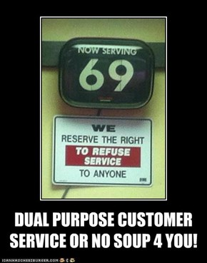 DUAL PURPOSE CUSTOMER SERVICE OR NO SOUP 4 YOU!