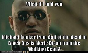 What if I told you  Michael Rooker from Call of the dead in Black Ops is Merle Dixon from the Walking Dead?