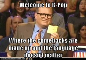 Welcome to K-Pop  Where the comebacks are made up and the language doesn't matter