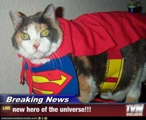 Breaking News - new hero of the universe!!!