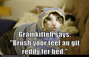 "Gramkitteh says:          ""Brush yoor teef an git reddy fer bed."""