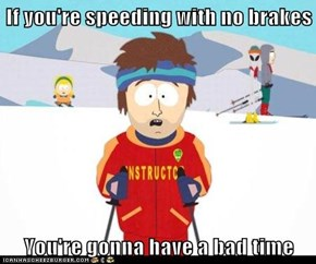If you're speeding with no brakes  You're gonna have a bad time