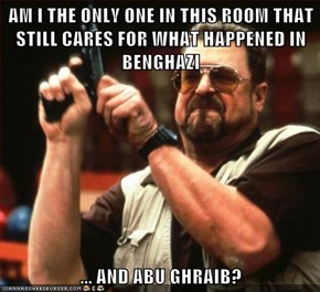 AM I THE ONLY ONE IN THIS ROOM THAT STILL CARES FOR WHAT HAPPENED IN BENGHAZI  ... AND ABU GHRAIB?