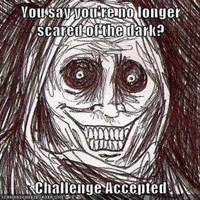 You say you're no longer scared of the dark?  Challenge Accepted