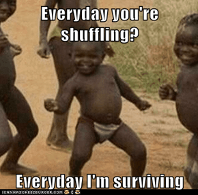 Everyday you're shuffling?  Everyday I'm surviving