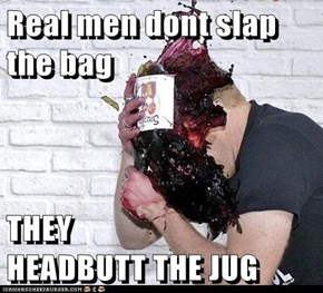 Real men dont slap the bag  THEY                  HEADBUTT THE JUG