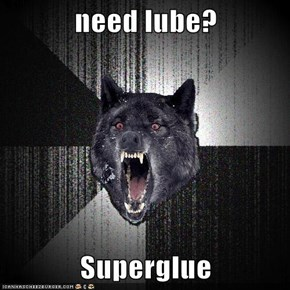 need lube?  Superglue