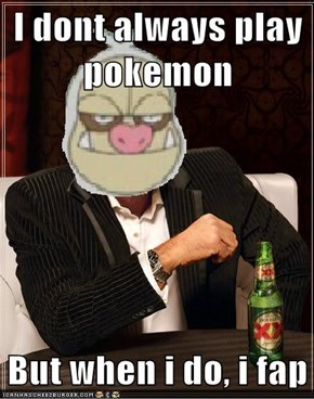 I dont always play pokemon  But when i do, i fap