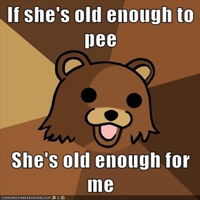 If she's old enough to pee  She's old enough for me