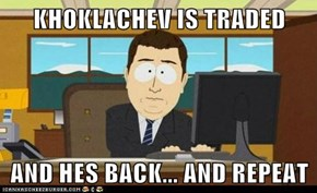 KHOKLACHEV IS TRADED  AND HES BACK... AND REPEAT