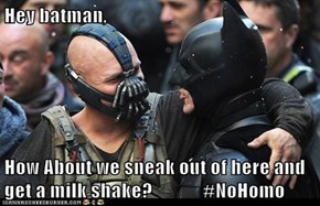 Hey batman,  How About we sneak out of here and get a milk shake?             #NoHomo