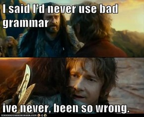 I said I'd never use bad grammar  ive never, been so wrong.