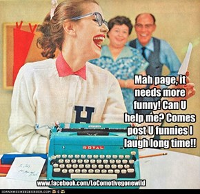 Mah page, it needs more funny! Can U help me? Comes post U funnies I laugh long time!!