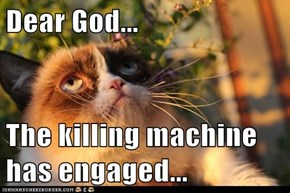 Dear God...  The killing machine has engaged...