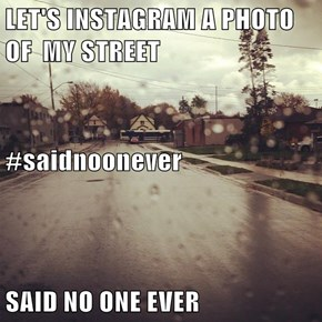 LET'S INSTAGRAM A PHOTO OF  MY STREET #saidnoonever SAID NO ONE EVER