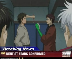 Breaking News - DENTIST FEARS CONFIRMED