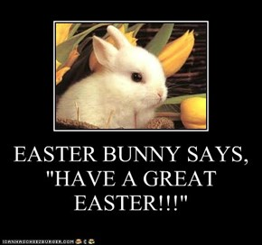 "EASTER BUNNY SAYS, ""HAVE A GREAT EASTER!!!"""