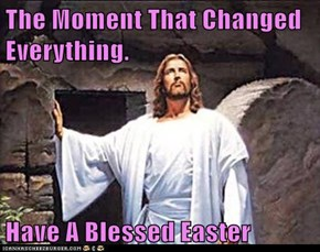 The Moment That Changed Everything.  Have A Blessed Easter