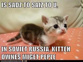 IS SADZ TO SAIZ TO U,  IN SOVIET RUSSIA, KITTEH OWNES MIGET PEPLE
