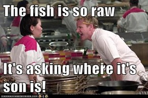 The fish is so raw  It's asking where it's son is!