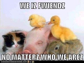 WE IZ FWIENDZ  NO MATTERZ WHO WE AREZ
