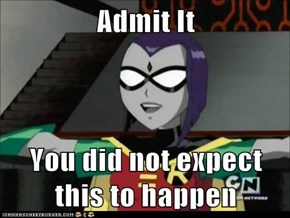 Admit It  You did not expect this to happen