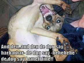And den..and den de dog say-harharhar- de dog say -hehehehe - de dog say I smell fine!!