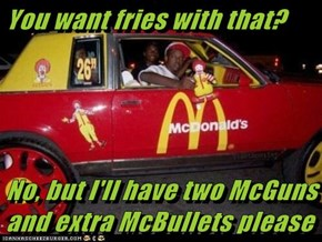 You want fries with that?   No, but I'll have two McGuns and extra McBullets please