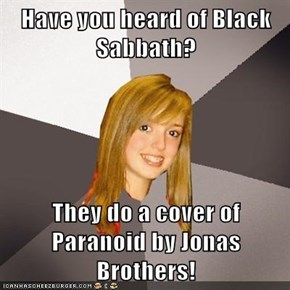 Have you heard of Black Sabbath?  They do a cover of Paranoid by Jonas Brothers!