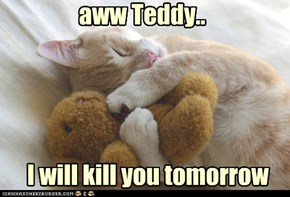 You're just too cuddly to kill today