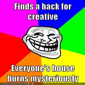 Finds a hack for creative  Everyone's house burns mysteriously