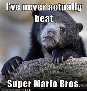 I've never actually beat  Super Mario Bros.