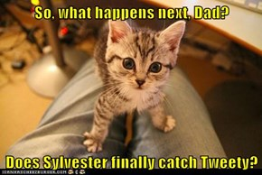 So, what happens next, Dad?  Does Sylvester finally catch Tweety?