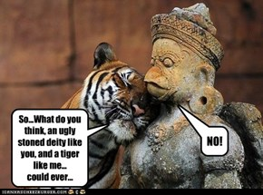 So...What do you think, an ugly stoned deity like you, and a tiger like me... could ever...