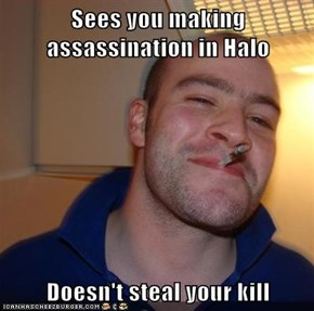 Sees you making assassination in Halo  Doesn't steal your kill