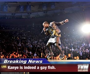 Breaking News - Kanye is indeed a gay fish.