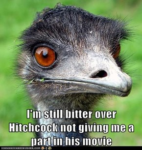 I'm still bitter over Hitchcock not giving me a part in his movie