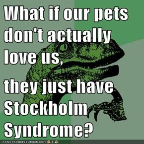 What if our pets don't actually love us,  they just have Stockholm Syndrome?