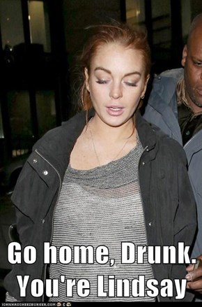 Go home, Drunk. You're Lindsay
