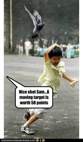 Nice shot Sam...A moving target is worth 50 points