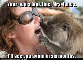 Your gums look fine, Mrs. Jones.  I'll see you again in six months.