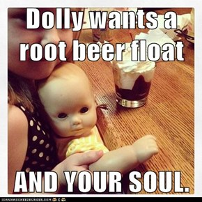 Dolly wants a root beer float  AND YOUR SOUL.