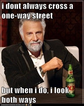 i dont always cross a one-way street  but when i do, i look both ways