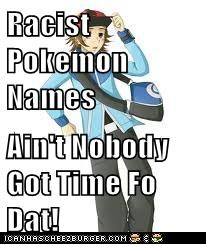Racist Pokemon Names  Ain't Nobody Got Time Fo Dat!