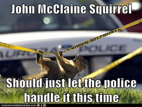John McClaine Squirrel  Should just let the police handle it this time