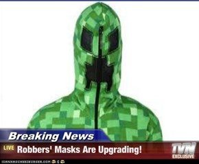 Breaking News - Robbers' Masks Are Upgrading!
