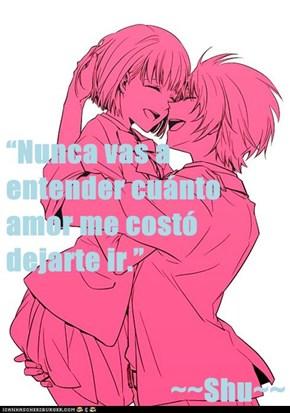 """Nunca vas a entender cuánto amor me costó dejarte ir.""  ~~Shu~~"