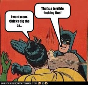 I want a car. Chicks dig the ca...
