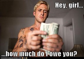 Hey, girl...  ...how much do I owe you?