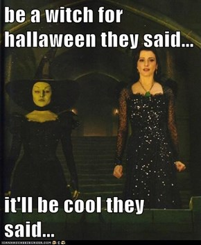 be a witch for hallaween they said...  it'll be cool they said...